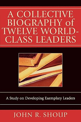 A Collective Biography of Twelve World-class Leaders By Shoup, John R.